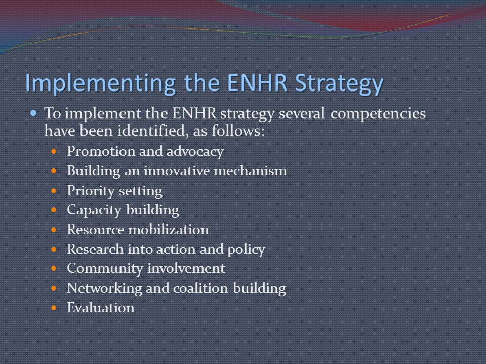 Implementing the ENHR Strategy To implement the ENHR strategy several competencies have been identified, as follows: Promotion and advocacy Building an innovative mechanism Priority setting Capacity building Resource mobilization Research into action and policy Community involvement Networking and coalition building Evaluation