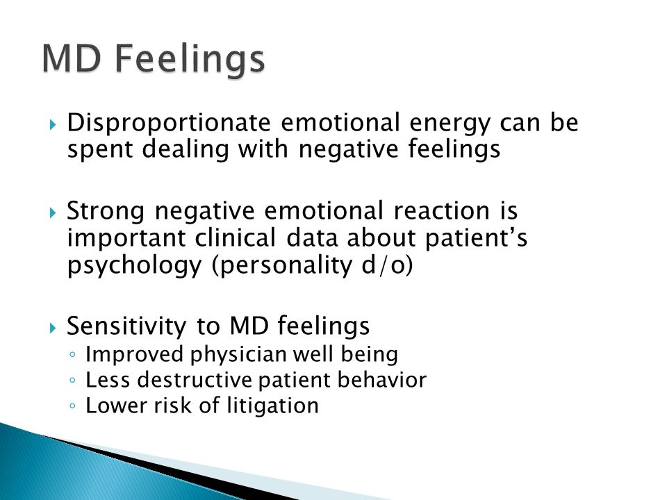  Disproportionate emotional energy can be spent dealing with negative feelings  Strong negative emotional reaction is important clinical data about patient's psychology (personality d/o)  Sensitivity to MD feelings ◦ Improved physician well being ◦ Less destructive patient behavior ◦ Lower risk of litigation