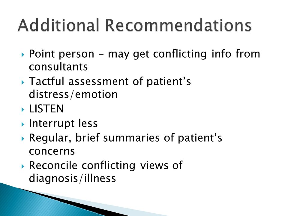  Point person - may get conflicting info from consultants  Tactful assessment of patient's distress/emotion  LISTEN  Interrupt less  Regular, brief summaries of patient's concerns  Reconcile conflicting views of diagnosis/illness
