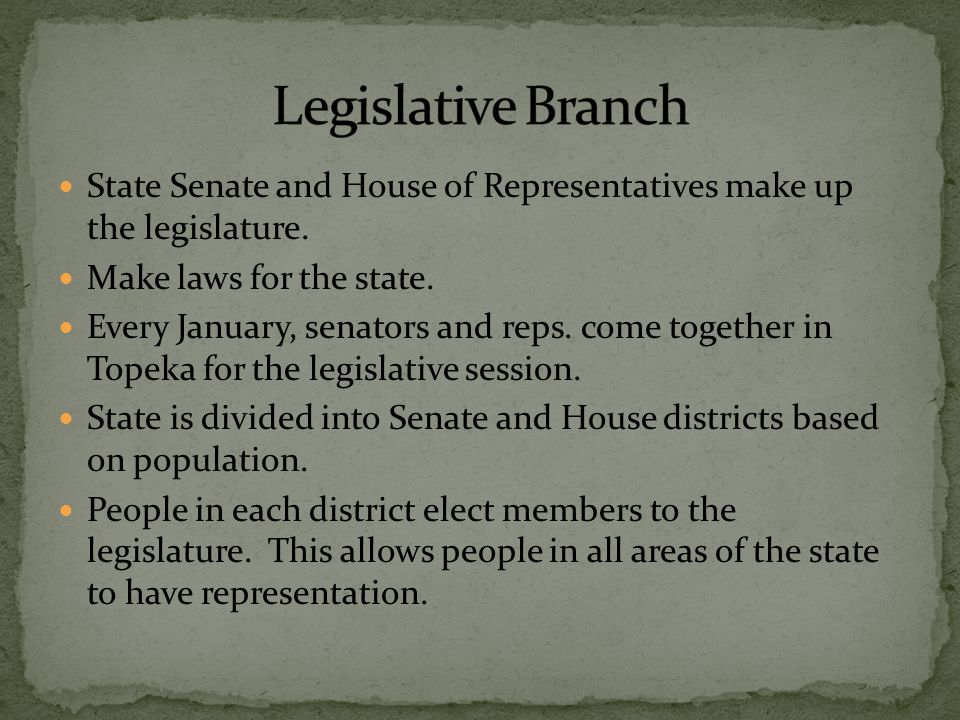 State Senate and House of Representatives make up the legislature. Make laws for the state. Every January, senators and reps. come together in Topeka