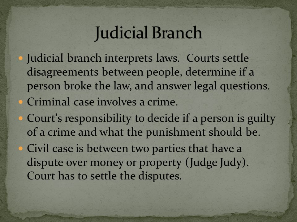 Judicial branch interprets laws. Courts settle disagreements between people, determine if a person broke the law, and answer legal questions. Criminal