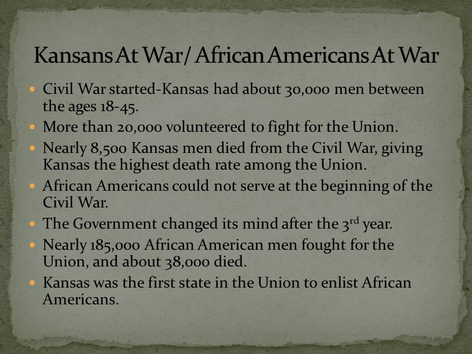 Civil War started-Kansas had about 30,000 men between the ages 18-45. More than 20,000 volunteered to fight for the Union. Nearly 8,500 Kansas men die