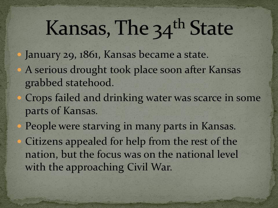 January 29, 1861, Kansas became a state. A serious drought took place soon after Kansas grabbed statehood. Crops failed and drinking water was scarce
