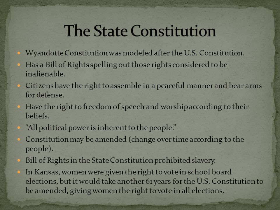 Wyandotte Constitution was modeled after the U.S. Constitution. Has a Bill of Rights spelling out those rights considered to be inalienable. Citizens