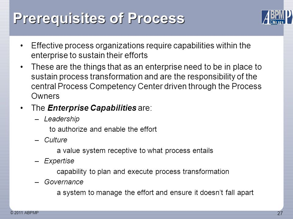 © 2011 ABPMP 27 Effective process organizations require capabilities within the enterprise to sustain their efforts These are the things that as an enterprise need to be in place to sustain process transformation and are the responsibility of the central Process Competency Center driven through the Process Owners The Enterprise Capabilities are: –Leadership to authorize and enable the effort –Culture a value system receptive to what process entails –Expertise capability to plan and execute process transformation –Governance a system to manage the effort and ensure it doesn't fall apart Prerequisites of Process