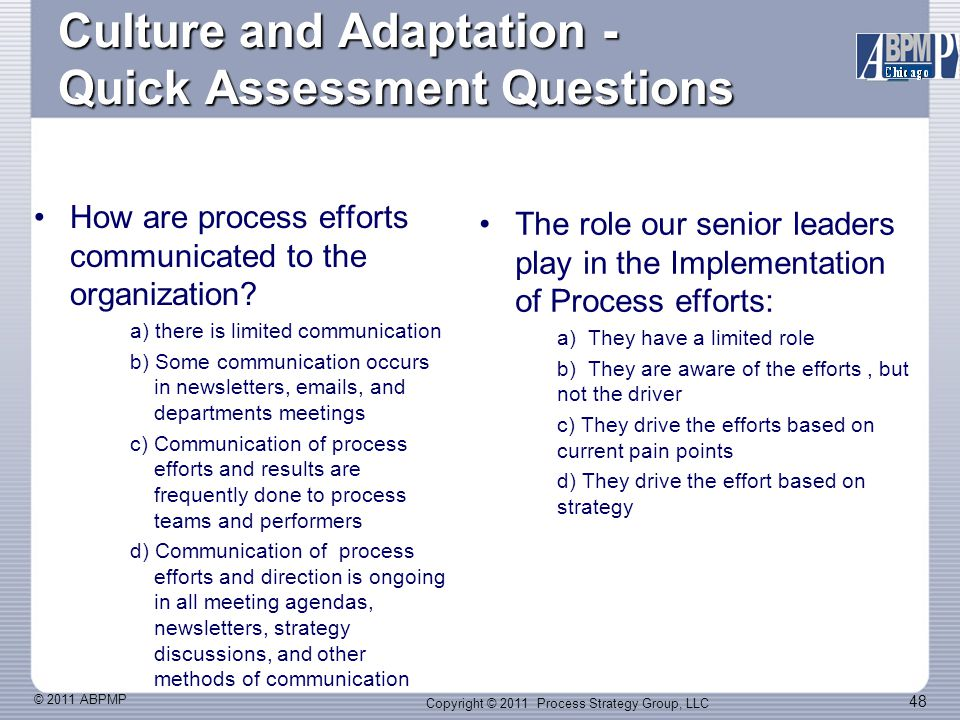 © 2011 ABPMP 48 Culture and Adaptation - Quick Assessment Questions How are process efforts communicated to the organization.