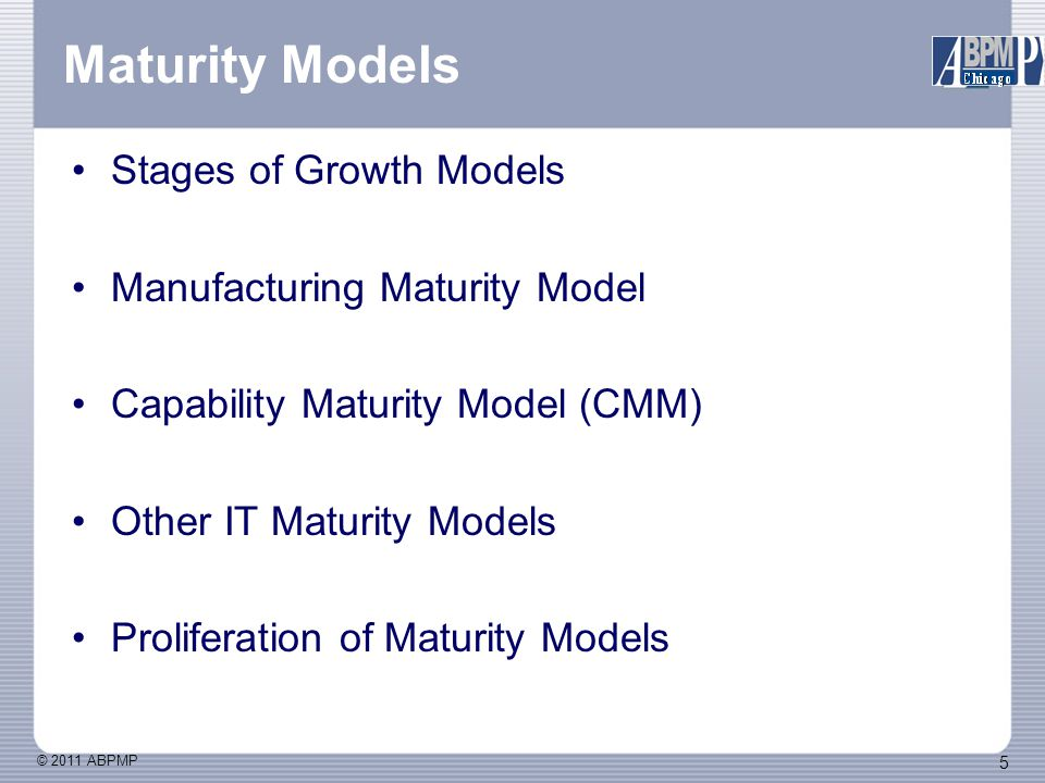 © 2011 ABPMP 56 How to use a maturity model Choosing/customizing/building a model Process Improvement/Transformation Process Management Internal (Productivity, Quality, Control) External (Positioning, Differentiation, Strategy)