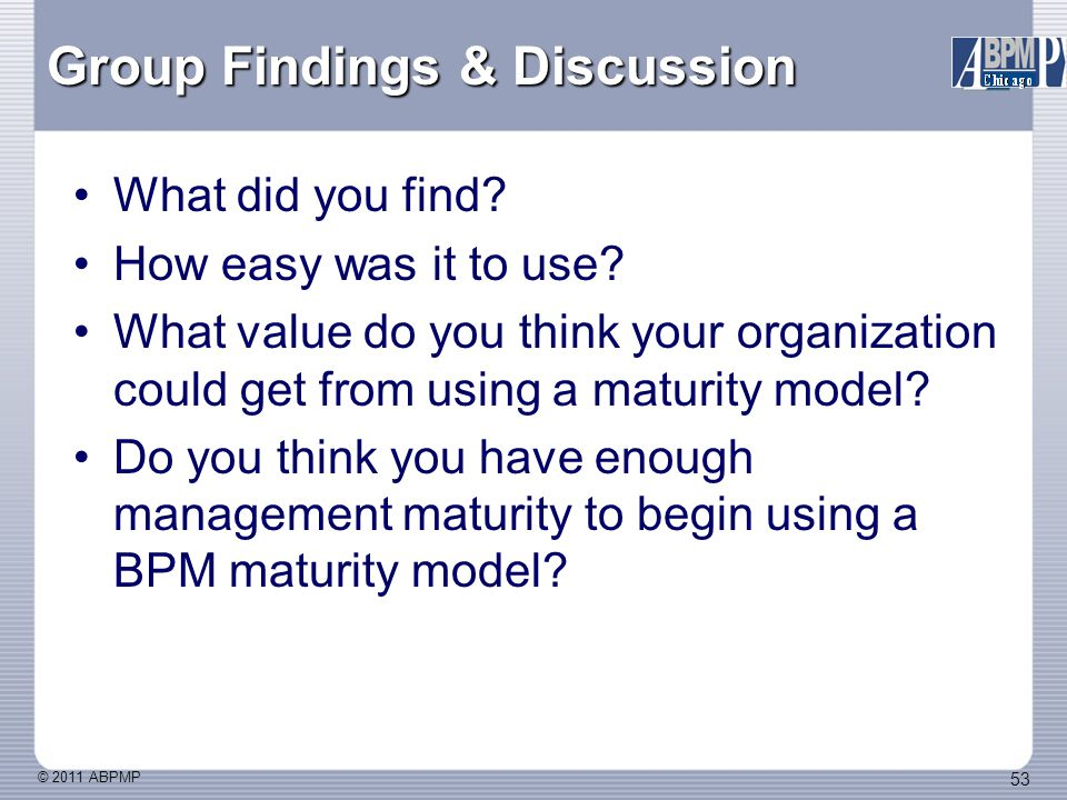 © 2011 ABPMP 53 Group Findings & Discussion What did you find.