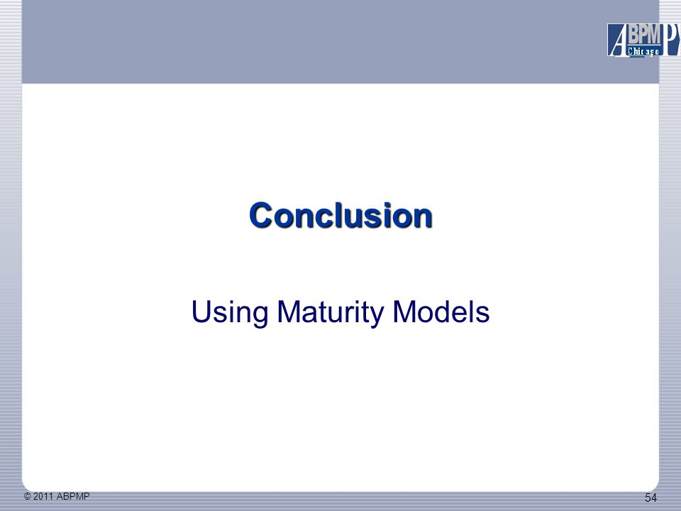 © 2011 ABPMP 54 Conclusion Using Maturity Models