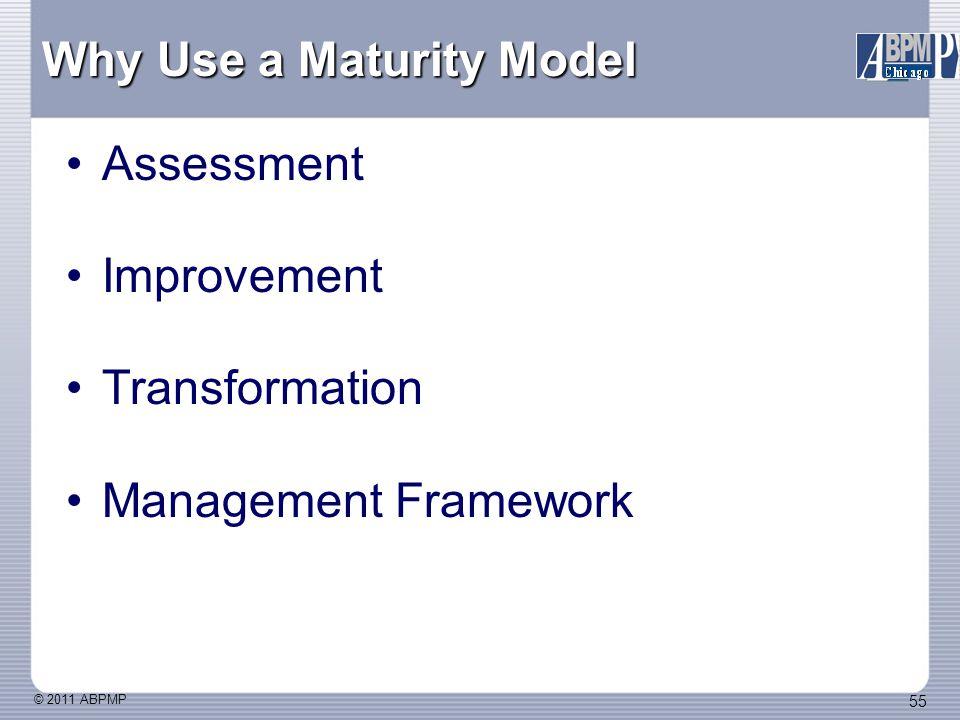 © 2011 ABPMP 55 Why Use a Maturity Model Assessment Improvement Transformation Management Framework