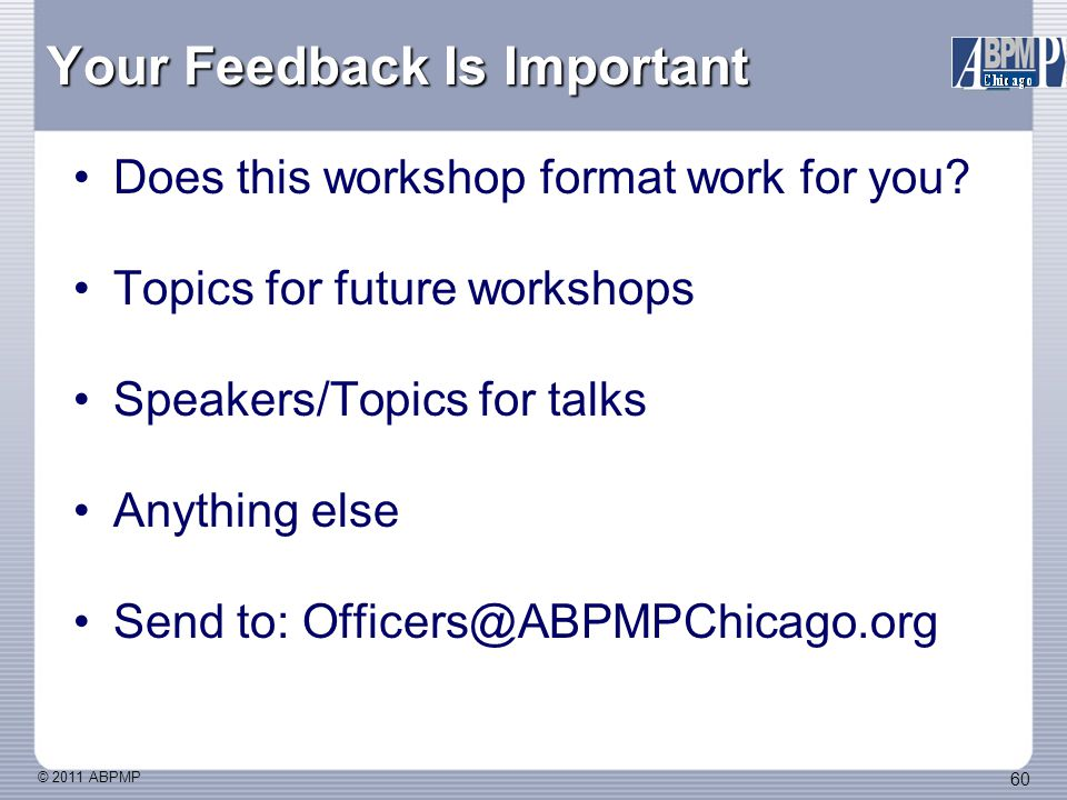 © 2011 ABPMP 60 Your Feedback Is Important Does this workshop format work for you.