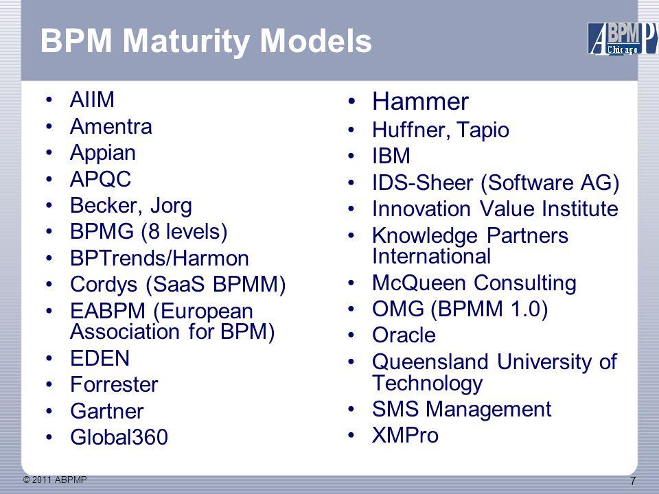 © 2011 ABPMP 7 BPM Maturity Models AIIM Amentra Appian APQC Becker, Jorg BPMG (8 levels) BPTrends/Harmon Cordys (SaaS BPMM) EABPM (European Association for BPM) EDEN Forrester Gartner Global360 Hammer Huffner, Tapio IBM IDS-Sheer (Software AG) Innovation Value Institute Knowledge Partners International McQueen Consulting OMG (BPMM 1.0) Oracle Queensland University of Technology SMS Management XMPro