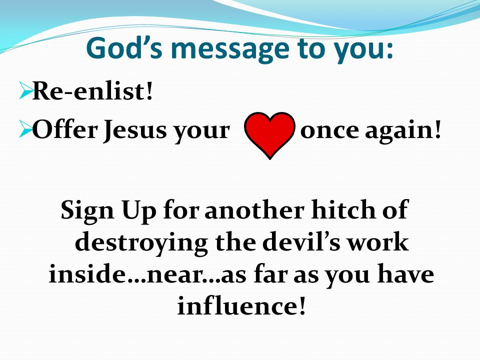 God's message to you:  Re-enlist.  Offer Jesus your once again.