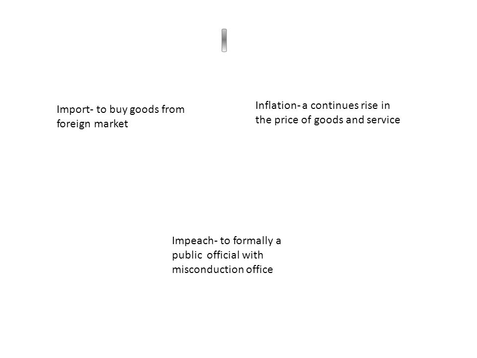 Import- to buy goods from foreign market Inflation- a continues rise in the price of goods and service Impeach- to formally a public official with misconduction office
