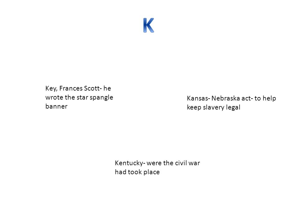 Key, Frances Scott- he wrote the star spangle banner Kansas- Nebraska act- to help keep slavery legal Kentucky- were the civil war had took place