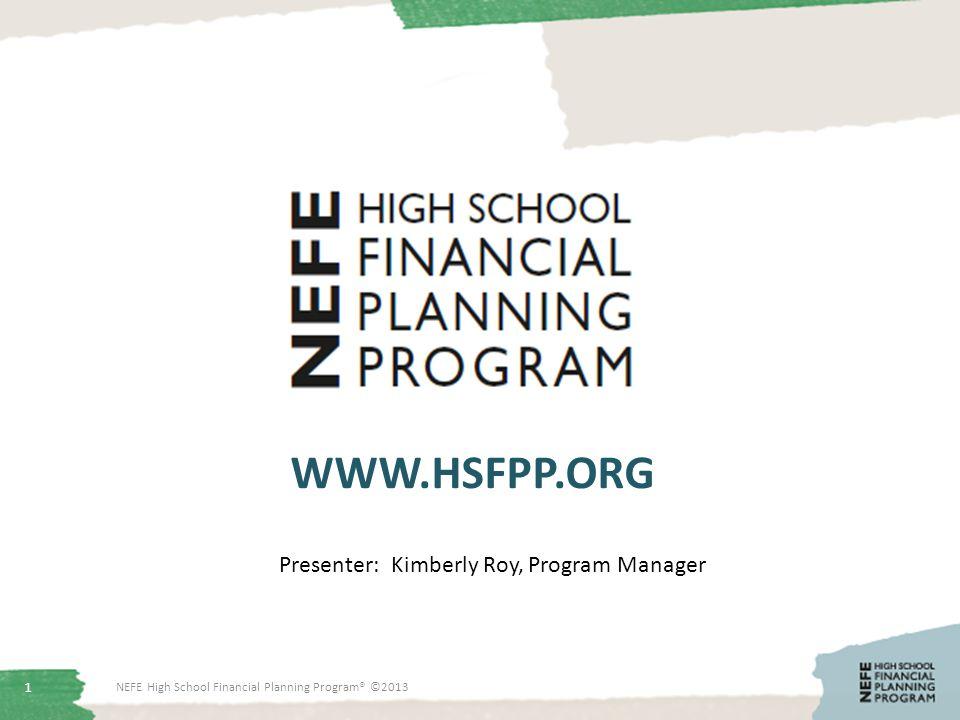 1 WWW.HSFPP.ORG NEFE High School Financial Planning Program® ©2013 Presenter: Kimberly Roy, Program Manager