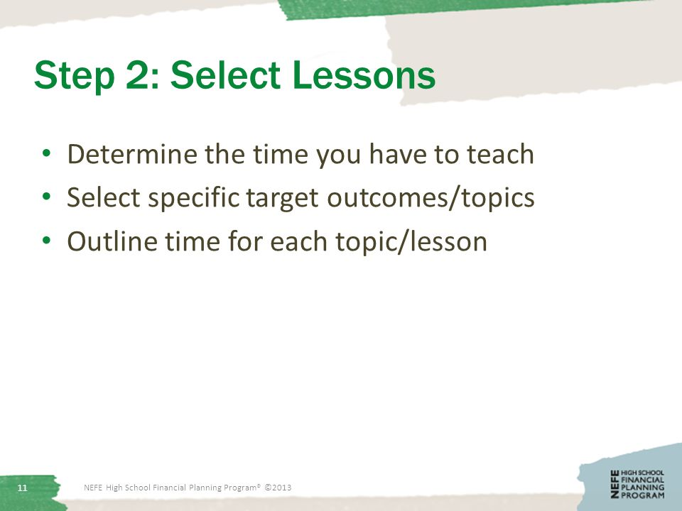 Step 2: Select Lessons Determine the time you have to teach Select specific target outcomes/topics Outline time for each topic/lesson NEFE High School Financial Planning Program® ©2013 11