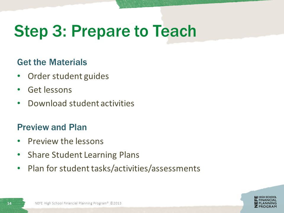 Step 3: Prepare to Teach Get the Materials Order student guides Get lessons Download student activities Preview and Plan Preview the lessons Share Student Learning Plans Plan for student tasks/activities/assessments NEFE High School Financial Planning Program® ©2013 14