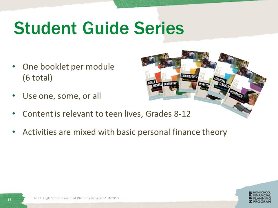 Student Guide Series One booklet per module (6 total) Use one, some, or all Content is relevant to teen lives, Grades 8-12 Activities are mixed with basic personal finance theory 15 NEFE High School Financial Planning Program® ©2013