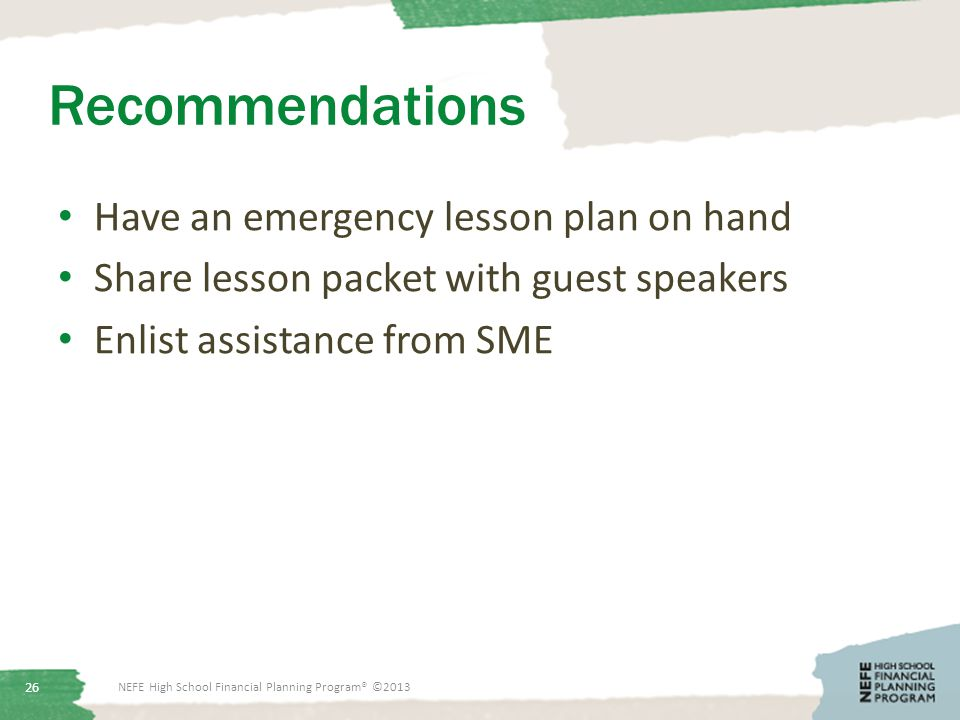 Recommendations Have an emergency lesson plan on hand Share lesson packet with guest speakers Enlist assistance from SME NEFE High School Financial Planning Program® ©2013 26