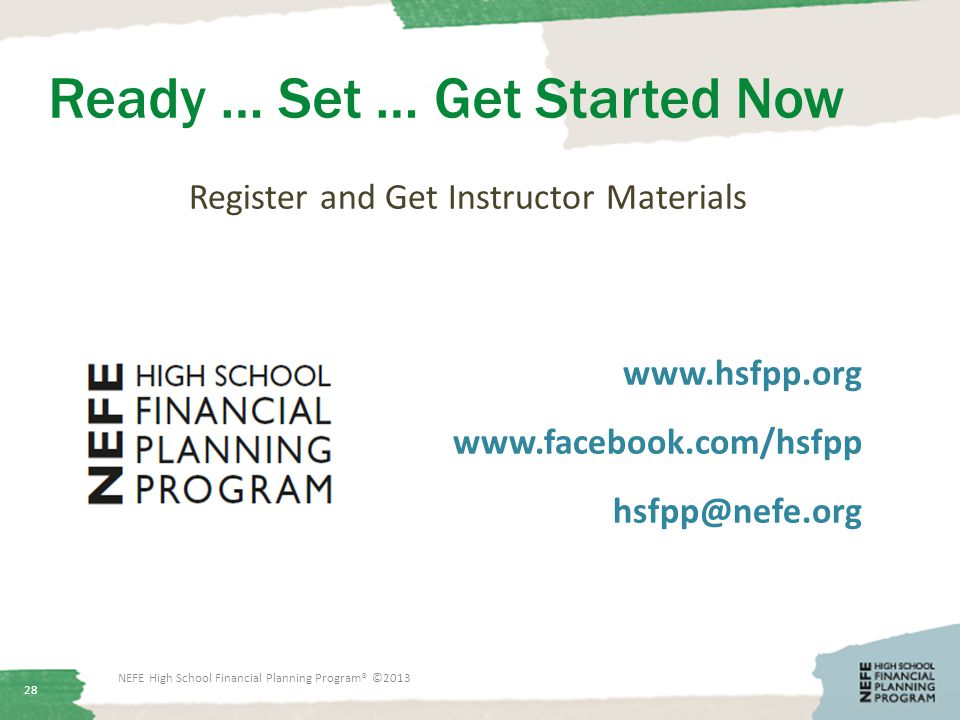 Ready … Set … Get Started Now Register and Get Instructor Materials www.hsfpp.org www.facebook.com/hsfpp hsfpp@nefe.org 28 NEFE High School Financial Planning Program® ©2013