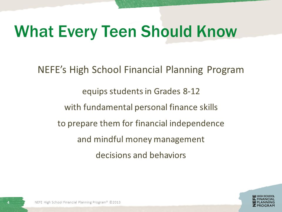 What Every Teen Should Know NEFE's High School Financial Planning Program equips students in Grades 8-12 with fundamental personal finance skills to prepare them for financial independence and mindful money management decisions and behaviors 4 NEFE High School Financial Planning Program® ©2013