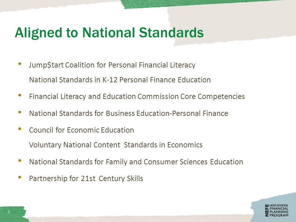 Aligned to National Standards Jump$tart Coalition for Personal Financial Literacy National Standards in K-12 Personal Finance Education Financial Literacy and Education Commission Core Competencies National Standards for Business Education-Personal Finance Council for Economic Education Voluntary National Content Standards in Economics National Standards for Family and Consumer Sciences Education Partnership for 21st Century Skills 7