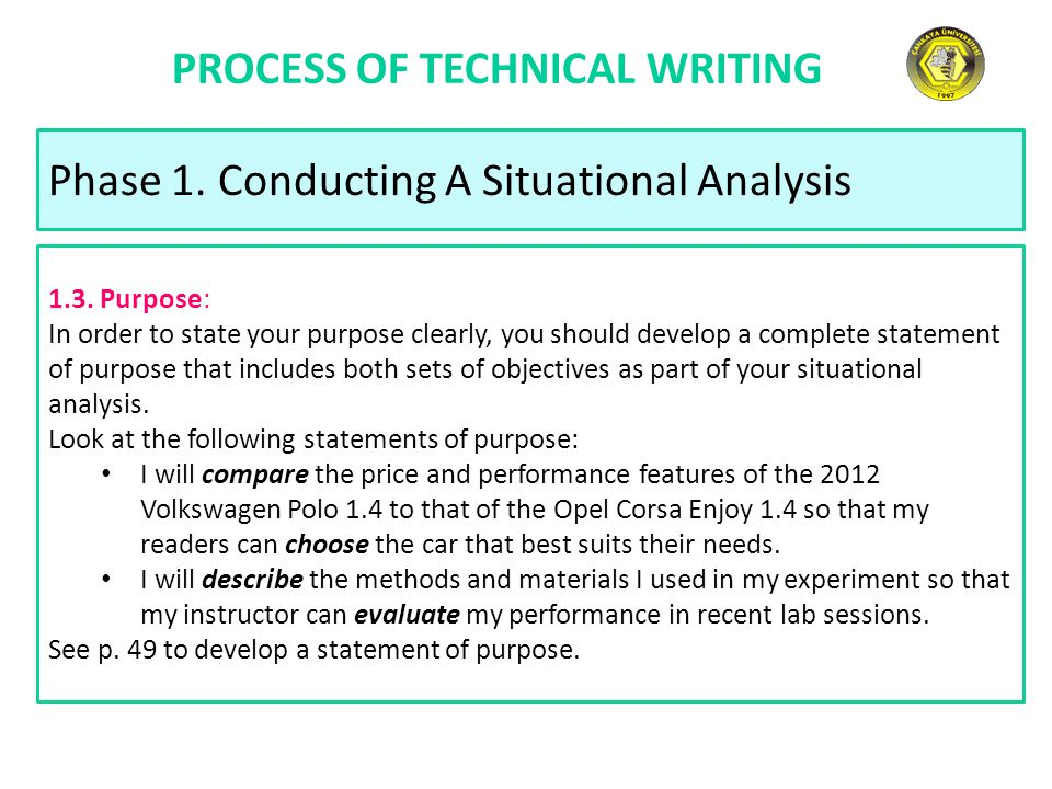 PROCESS OF TECHNICAL WRITING Phase 1. Conducting A Situational Analysis 1.3. Purpose: In order to state your purpose clearly, you should develop a com