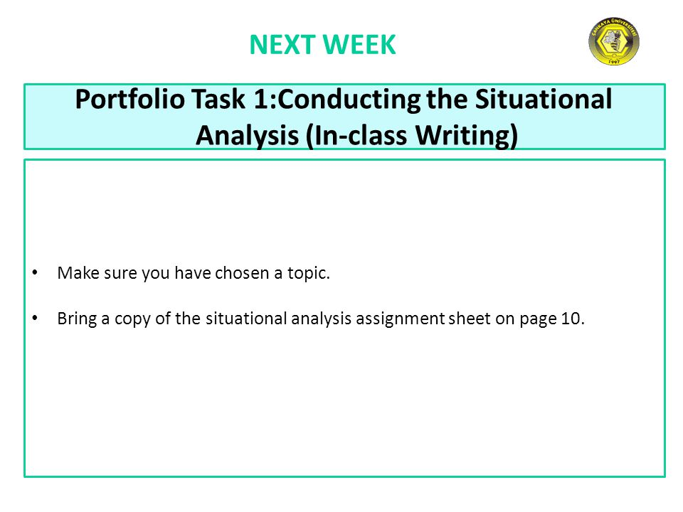 NEXT WEEK Portfolio Task 1:Conducting the Situational Analysis (In-class Writing) Make sure you have chosen a topic. Bring a copy of the situational a