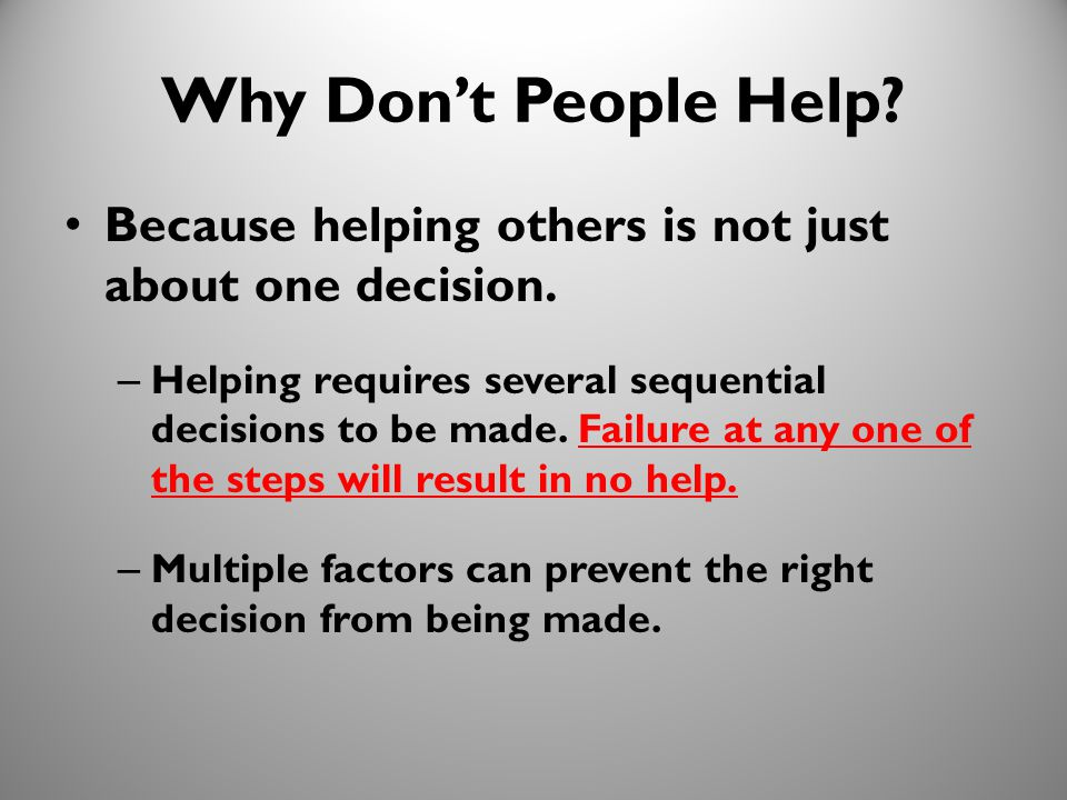 10 Why Don't People Help? Because helping others is not just about one decision. – Helping requires several sequential decisions to be made. Failure a