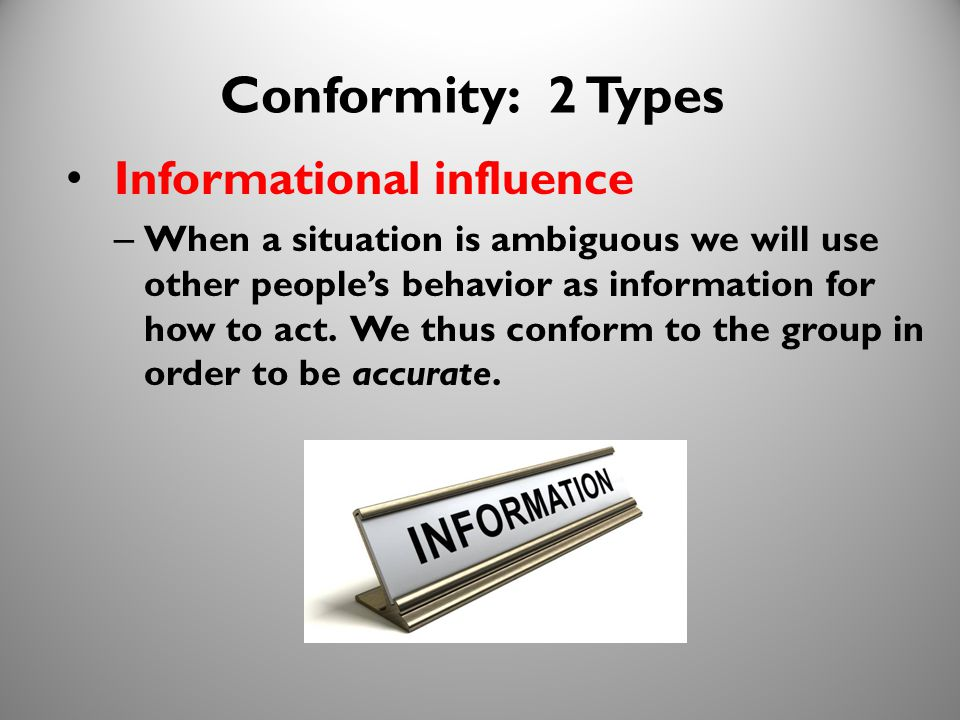 15 Conformity: 2 Types Informational influence – When a situation is ambiguous we will use other people's behavior as information for how to act.
