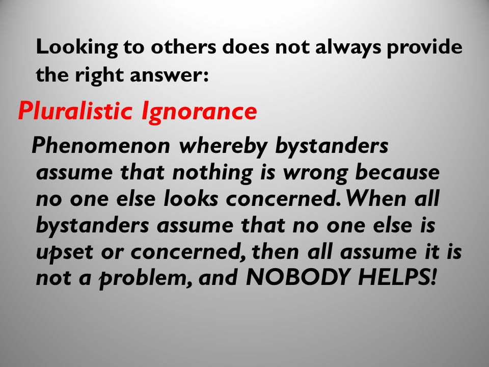 17 Looking to others does not always provide the right answer: Pluralistic Ignorance Phenomenon whereby bystanders assume that nothing is wrong becaus