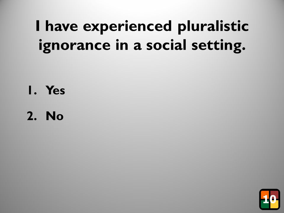 18 I have experienced pluralistic ignorance in a social setting. 1.Yes 2.No 10