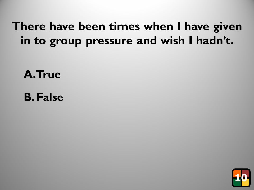 20 There have been times when I have given in to group pressure and wish I hadn't. A. True B. False 10
