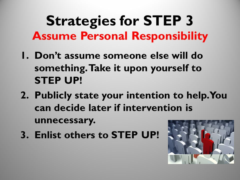 22 Strategies for STEP 3 Assume Personal Responsibility 1.Don't assume someone else will do something. Take it upon yourself to STEP UP! 2.Publicly st