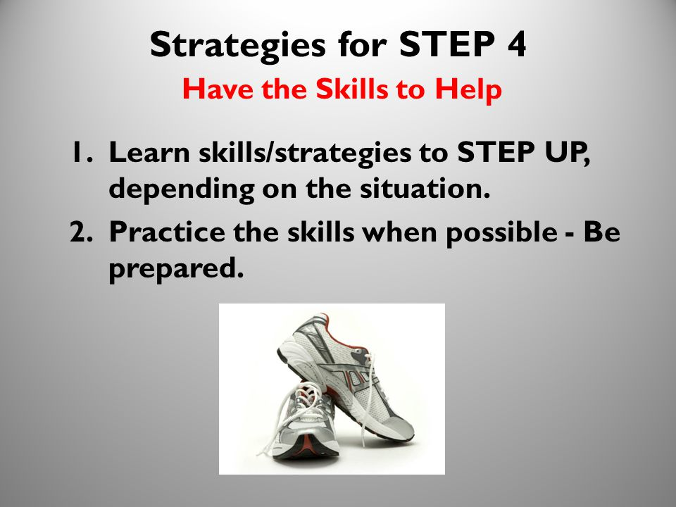 23 Strategies for STEP 4 Have the Skills to Help 1.Learn skills/strategies to STEP UP, depending on the situation. 2.Practice the skills when possible