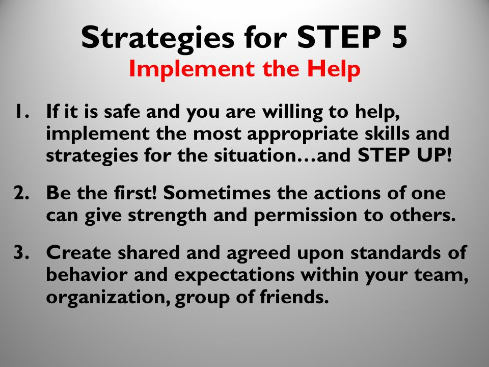 26 Strategies for STEP 5 Implement the Help 1.If it is safe and you are willing to help, implement the most appropriate skills and strategies for the