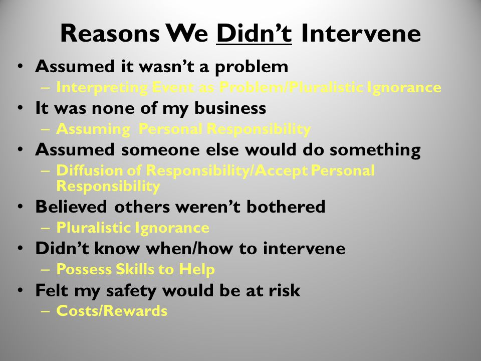 31 Reasons We Didn't Intervene Assumed it wasn't a problem – Interpreting Event as Problem/Pluralistic Ignorance It was none of my business – Assuming