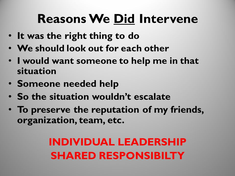 32 Reasons We Did Intervene It was the right thing to do We should look out for each other I would want someone to help me in that situation Someone needed help So the situation wouldn't escalate To preserve the reputation of my friends, organization, team, etc.