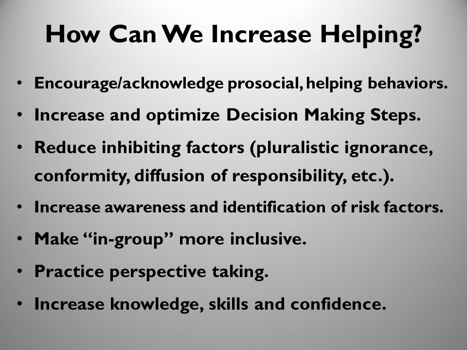 34 How Can We Increase Helping? Encourage/acknowledge prosocial, helping behaviors. Increase and optimize Decision Making Steps. Reduce inhibiting fac
