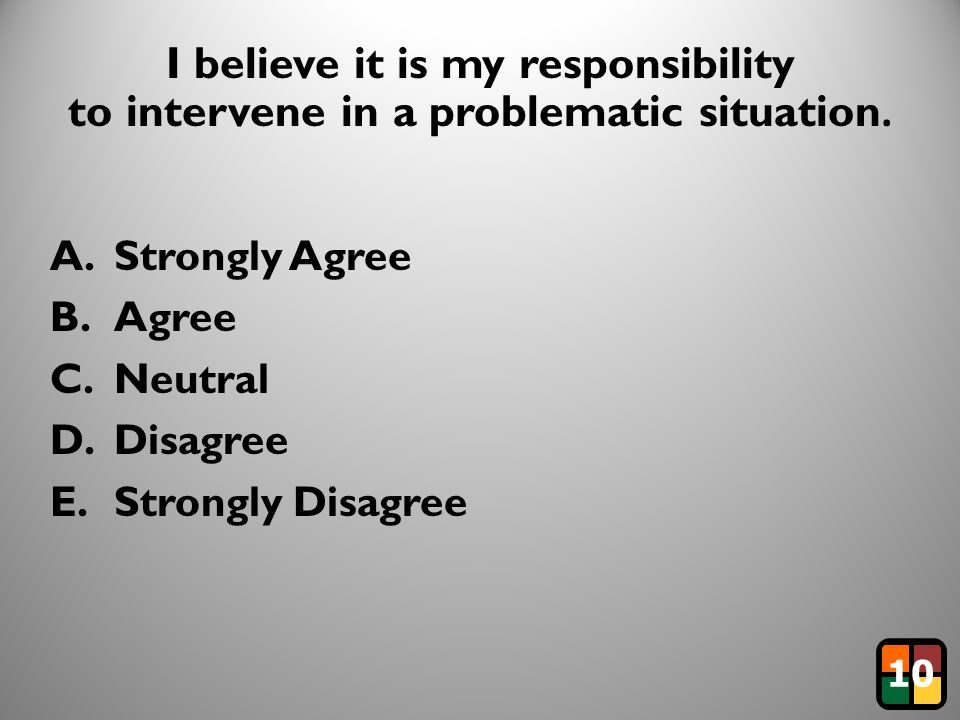36 I believe it is my responsibility to intervene in a problematic situation. A.Strongly Agree B.Agree C.Neutral D.Disagree E.Strongly Disagree 10