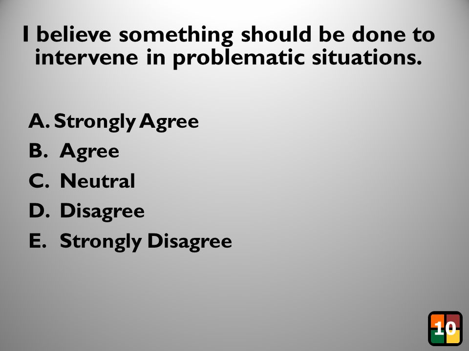4 I believe something should be done to intervene in problematic situations. A. Strongly Agree B.Agree C.Neutral D.Disagree E.Strongly Disagree 10