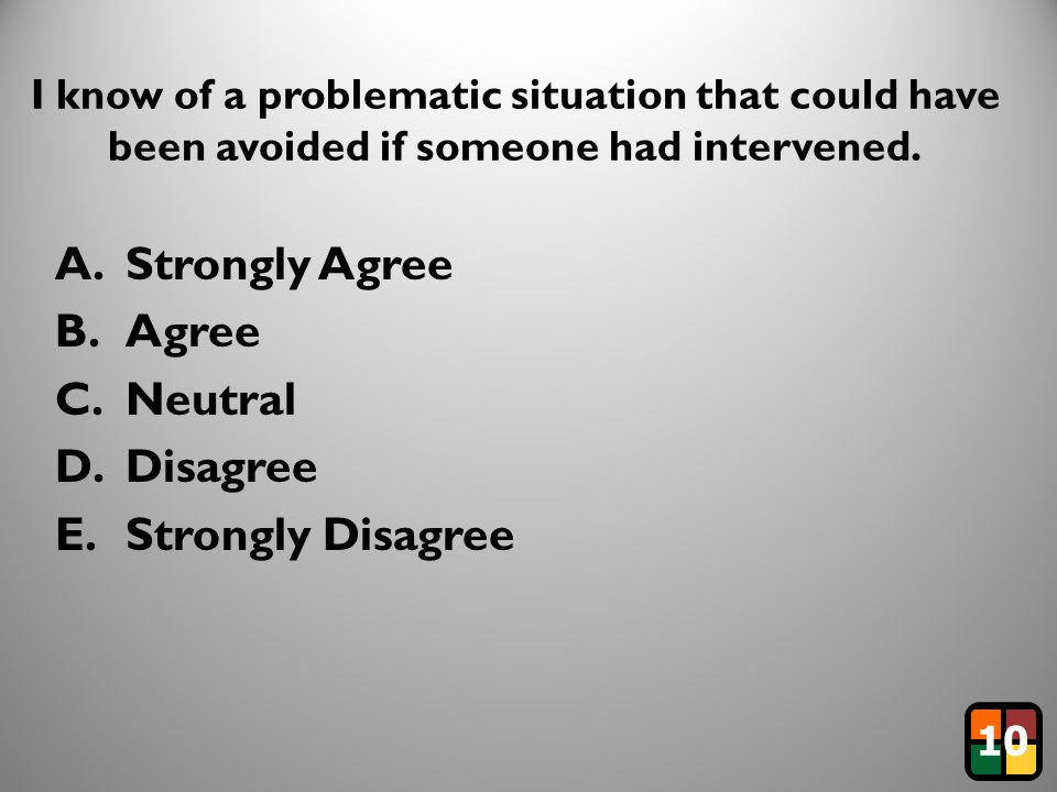 7 I know of a problematic situation that could have been avoided if someone had intervened. A.Strongly Agree B.Agree C.Neutral D.Disagree E.Strongly D