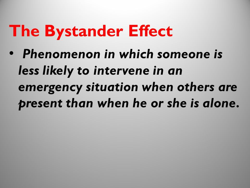 8 The Bystander Effect Phenomenon in which someone is less likely to intervene in an emergency situation when others are present than when he or she i