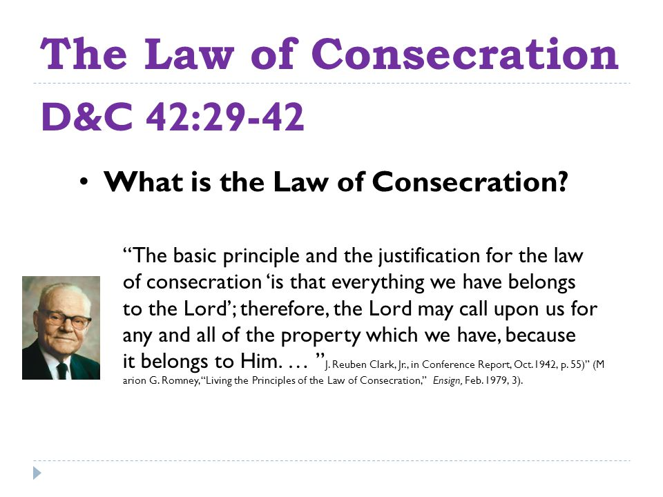 The Law of Consecration D&C 42:29-42 The basic principle and the justification for the law of consecration 'is that everything we have belongs to the Lord'; therefore, the Lord may call upon us for any and all of the property which we have, because it belongs to Him.
