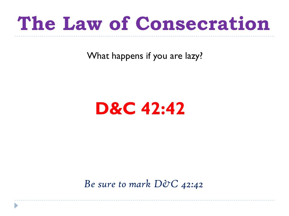 The Law of Consecration D&C 42:42 What happens if you are lazy Be sure to mark D&C 42:42