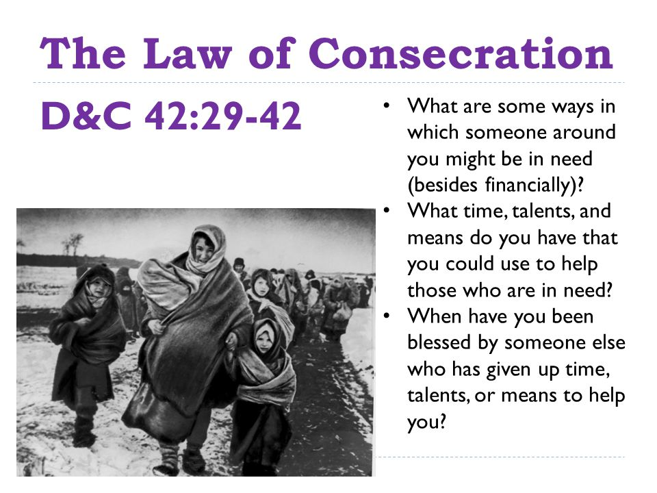 The Law of Consecration D&C 42:29-42 What are some ways in which someone around you might be in need (besides financially).