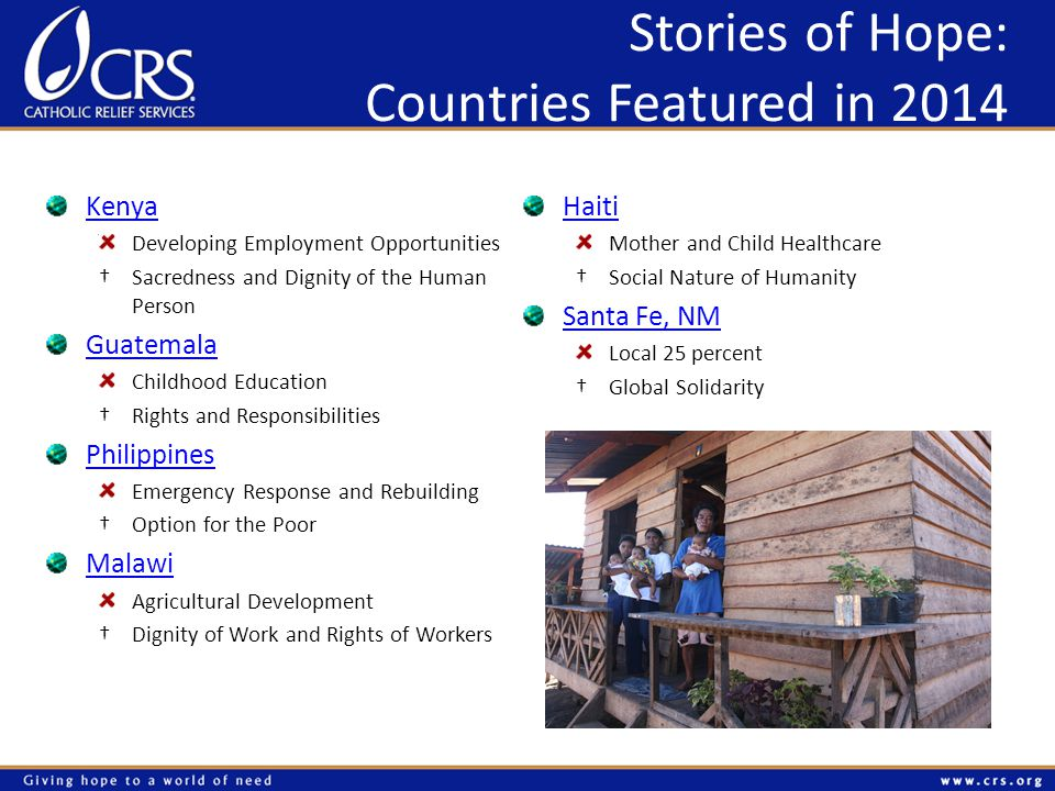 Stories of Hope: Countries Featured in 2014 Kenya Developing Employment Opportunities †Sacredness and Dignity of the Human Person Guatemala Childhood Education †Rights and Responsibilities Philippines Emergency Response and Rebuilding †Option for the Poor Malawi Agricultural Development †Dignity of Work and Rights of Workers Haiti Mother and Child Healthcare †Social Nature of Humanity Santa Fe, NM Local 25 percent †Global Solidarity