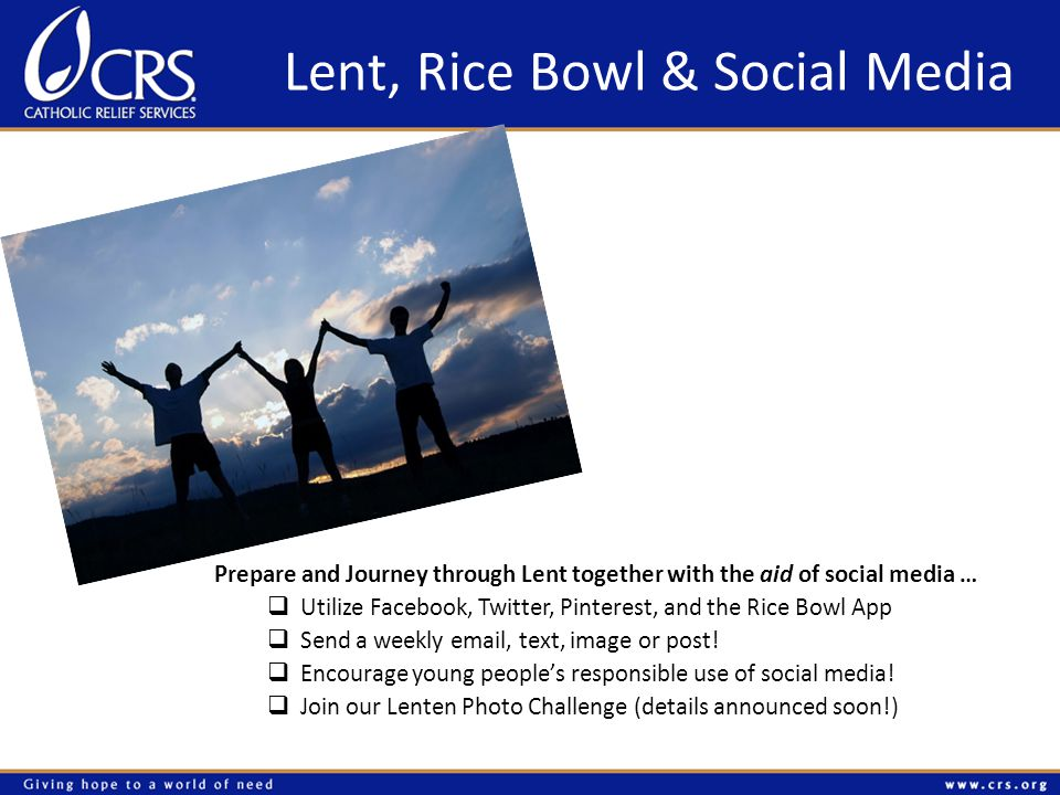 Lent, Rice Bowl & Social Media Prepare and Journey through Lent together with the aid of social media …  Utilize Facebook, Twitter, Pinterest, and the Rice Bowl App  Send a weekly email, text, image or post.