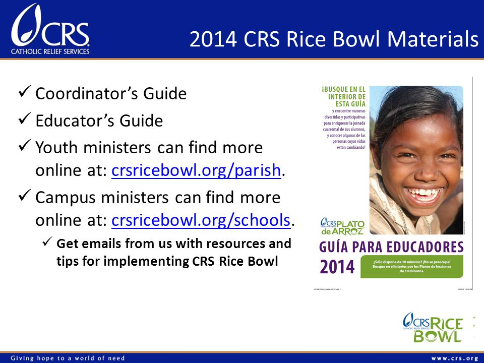 2014 CRS Rice Bowl Materials Coordinator's Guide Educator's Guide Youth ministers can find more online at: crsricebowl.org/parish.crsricebowl.org/parish Campus ministers can find more online at: crsricebowl.org/schools.crsricebowl.org/schools Get emails from us with resources and tips for implementing CRS Rice Bowl